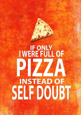 If Only I Were Full of Pizza Instead of Self Doubt: 7x10 Funny Notebook for Pizza Lovers, Mom on Mothers Day, Kids Birthday! Cover Image