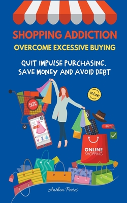 Shopping Addiction: Overcome Excessive Buying. Quit Impulse Purchasing, Save Money And Avoid Debt Cover Image