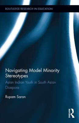 Navigating Model Minority Stereotypes: Asian Indian Youth in South Asian Diaspora (Routledge Research in Education #146) Cover Image