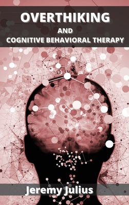 Overthinking and Cognitive Behavioral Therapy: How to Stop Worrying, Relieve Anxiety and Emotional Stress Cover Image