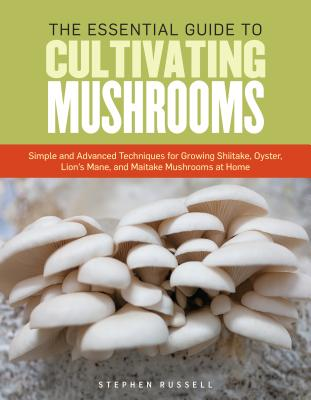 The Essential Guide to Cultivating Mushrooms: Simple and Advanced Techniques for Growing Shiitake, Oyster, Lion's Mane, and Maitake Mushrooms at Home Cover Image
