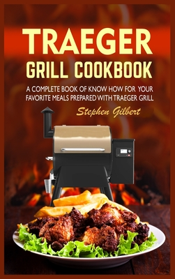Traeger Grill Cookbook: A Complete Book Of Know How For Your Favorite Meals Prepared With Traeger Grill Cover Image