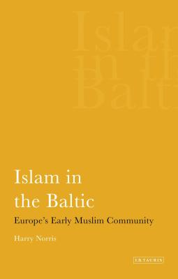 Islam in the Baltic: Europe's Early Muslim Community (International Library of Historical Studies) Cover Image