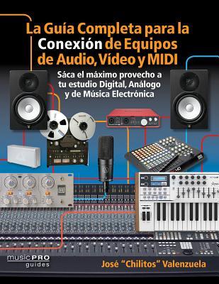 La Guia Completa Para La Conexiìn de Equipos de Audio, Video Y MIDI: Saca El M¤ximo Provecho a Tu Estudio Digital, Analogo Y de Musica Eletrìnica (Music Pro Guides) Cover Image