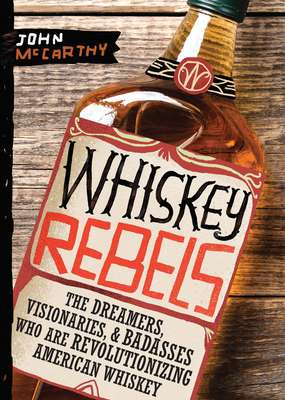 Whiskey Rebels: The Dreamers, Visionaries & Badasses Who Are Revolutionizing American Whiskey cover