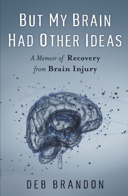 But My Brain Had Other Ideas: A Memoir of Recovery from Brain Injury Cover Image