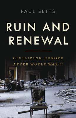 Ruin and Renewal: Civilizing Europe After World War II Cover Image