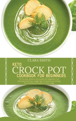 Keto Crock Pot Cookbook for Beginners: 50 No-Fuss And Low Fat Recipes For Beginners. Eat Amazing Food, Lose Weight Fast, Increase Your Energy Level An Cover Image