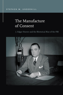 The Manufacture of Consent: J. Edgar Hoover and the Rhetorical Rise of the FBI (Rhetoric & Public Affairs) Cover Image