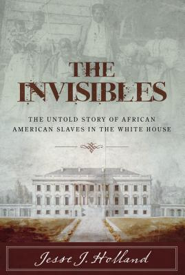 Invisibles: Untold Story of Afrcb: The Untold Story of African American Slaves in the White House Cover Image