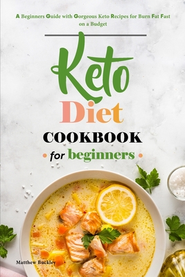 Keto Diet Cookbook for Beginners: A Beginners Guide with Gorgeous Keto Recipes for Burn Fat Fast on a Budget Cover Image