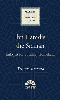 Ibn Hamdis the Sicilian: Eulogist for a Falling Homeland (Makers of the Muslim World) Cover Image