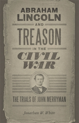 Abraham Lincoln and Treason in the Civil War: The Trials of John Merryman (Conflicting Worlds: New Dimensions of the American Civil War) Cover Image