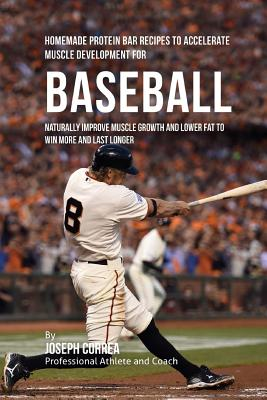 Homemade Protein Bar Recipes to Accelerate Muscle Development for Baseball: Naturally improve muscle growth and lower fat to win more and last longer Cover Image