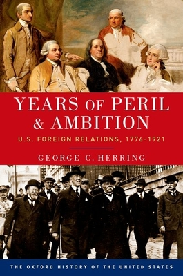 Years of Peril and Ambition: U.S. Foreign Relations, 1776-1921 (Oxford History of the United States) Cover Image