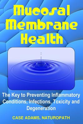 Mucosal Membrane Health: The Key to Preventing Inflammatory Conditions, Infections, Toxicity and Degeneration Cover Image