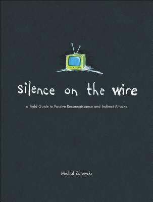 Silence on the Wire: A Field Guide to Passive Reconnaissance and Indirect Attacks Cover Image