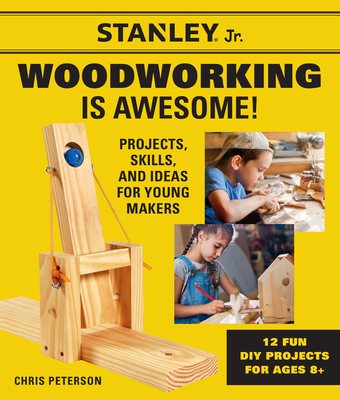 Stanley Jr. Woodworking is Awesome: Projects, Skills, and Ideas for Young Makers - 12 Fun DIY Projects for Ages 8+ (STANLEY® Jr.) Cover Image