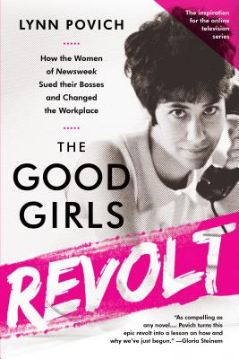 The Good Girls Revolt: How the Women of Newsweek Sued their Bosses and Changed the Workplace Cover Image