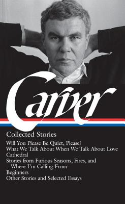 Raymond Carver: Collected Stories (LOA #195): Will You Please Be Quiet, Please? / What We Talk About When We Talk About Love / Cathedral / stories from Where I'm Calling From / Beginners / other stories Cover Image