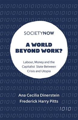 A World Beyond Work?: Labour, Money and the Capitalist State Between Crisis and Utopia (Societynow) Cover Image