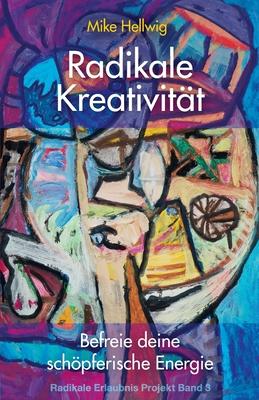 Radikale Kreativität: Befreie deine schöpferische Energie (Radikale Erlaubnis Projekt Band 3) Cover Image