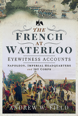 The French at Waterloo - Eyewitness Accounts: Napoleon, Imperial Headquarters and 1st Corps Cover Image
