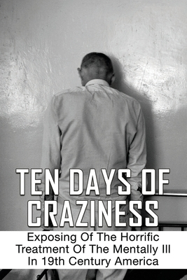 Ten Days Of Craziness: Exposing Of The Horrific Treatment Of The Mentally Ill In 19th Century America: Mentally Ill Patients In Blackwell Isl Cover Image