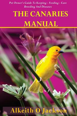 The Canaries Manual: Pet Owner's Guide To Keeping - Feeding - Care - Breeding And Diseases Cover Image