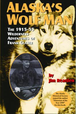Alaska's Wolf Man: The 1915-55 Wilderness Adventures of Frank Glaser Cover Image