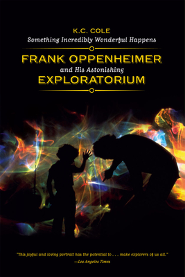 Something Incredibly Wonderful Happens: Frank Oppenheimer and His Astonishing Exploratorium Cover Image