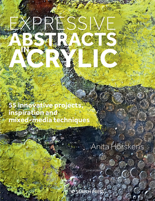 Expressive Abstracts in Acrylic: 55 innovative projects, inspiration and mixed-media techniques Cover Image