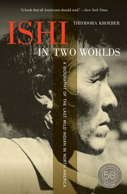 Ishi in Two Worlds, 50th Anniversary Edition: A Biography of the Last Wild Indian in North America Cover Image