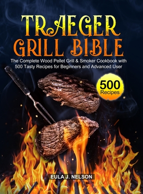 Traeger Grill Bible: The Complete Wood Pellet Grill & Smoker Cookbook with 500 Tasty Recipes for Beginners and Advanced User Cover Image