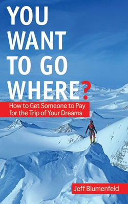 You Want To Go Where?: How to Get Someone to Pay for the Trip of Your Dreams Cover Image