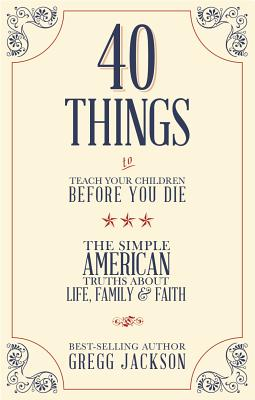 40 Things To Teach Your Children Before You Die: The Simple American Truths About Life, Family & Faith Cover Image