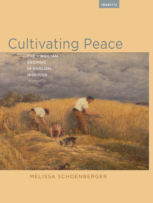 Cultivating Peace: The Virgilian Georgic in English, 1650-1750 (Transits: Literature, Thought & Culture 1650-1850) Cover Image