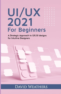 UX/UI Design 2021 For Beginners: A Simple Approach to UX/UI Design for Intuitive Designers Cover Image