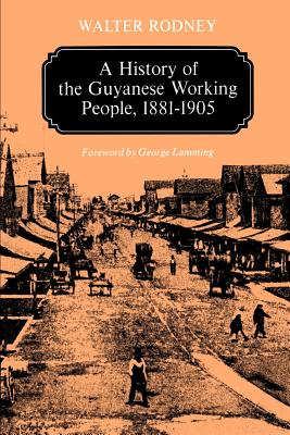A History of the Guyanese Working People, 1881-1905 (Johns Hopkins Studies in Atlantic History & Culture) Cover Image