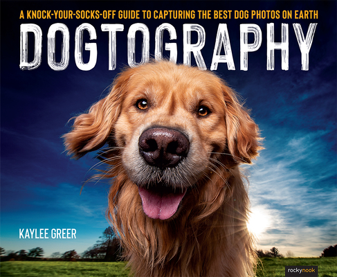 Dogtography: A Knock-Your-Socks-Off Guide to Capturing the Best Dog Photos on Earth Cover Image