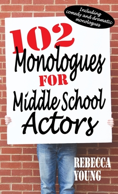 102 Monologues for Middle School Actors: Including Comedy and Dramatic Monologues Cover Image