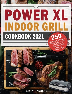 Power XL Indoor Grill Cookbook 2021: 250 Affordable and Healthy Recipes for Frying and Roasting your Meal with Power XL Indoor Grill Cover Image