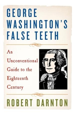 George Washington's False Teeth: An Unconventional Guide to the Eighteenth Century Cover Image