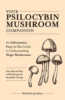 Your Psilocybin Mushroom Companion: An Informative, Easy-To-Use Guide to Understanding Magic Mushrooms--From Tips and Trips to Microdosing and Psyched Cover Image