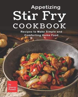 Appetizing Stir Fry Cookbook: Recipes to Make Simple and Comforting Home Food Cover Image