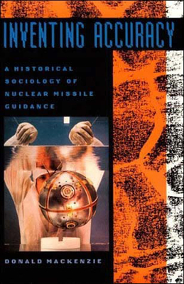 Inventing Accuracy: A Historical Sociology of Nuclear Missile Guidance (Inside Technology) Cover Image