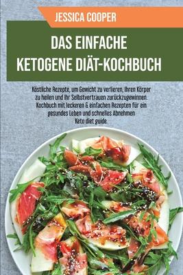 Das Einfache Ketogene Diät-Kochbuch: Köstliche Rezepte, um Gewicht zu verlieren, Ihren Körper zu heilen und Ihr Selbstvertrauen zurückzugewinnen. Koch Cover Image