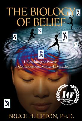 The Biology of Belief 10th Anniversary Edition: Unleashing the Power of Consciousness, Matter & Miracles Cover Image