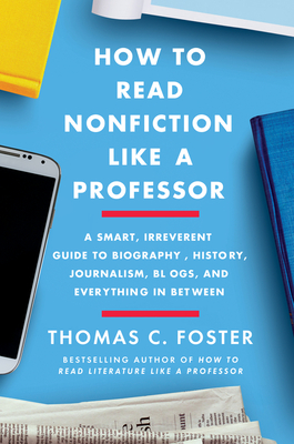 How to Read Nonfiction Like a Professor: A Smart, Irreverent Guide to Biography, History, Journalism, Blogs, and Everything in Between Cover Image