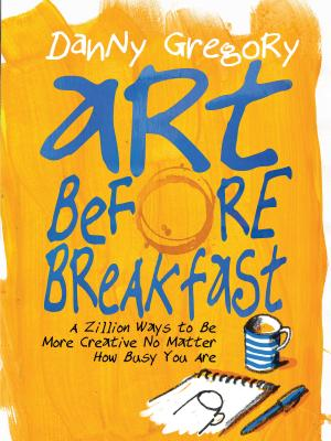 Art Before Breakfast: A Zillion Ways to be More Creative No Matter How Busy You Are Cover Image